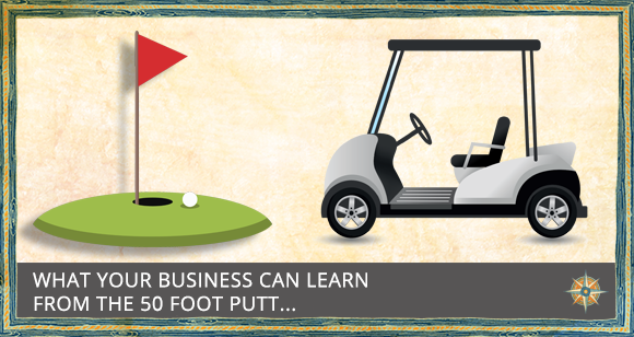 Is the 50 Foot Putt Hurting Your Business?